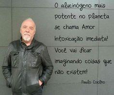 O alucinógeno mais potente no planeta se chama Amor... - Paulo Coelho - www.comunidadcoelho.com - www.paulocoelhoblog.com