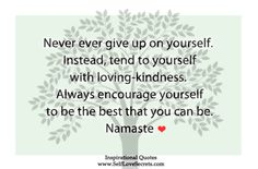 *Never Give Up On Yourself. Instead, Tend To Yourself With Loving - Kindness. Always Encourage Yourself To Be The Best That You Can Be. -Namaste