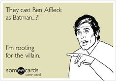 They cast Ben Affleck as Batman...?! I'm rooting for the villain.