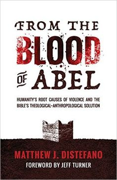 From the Blood of Abel: Humanity's Root Causes of Violence and the Bible's Theological-Anthropological Solution: Matthew J DiStefano, Jeff Turner: 9781938480188: Amazon.com: Books