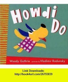 Howdi Do (Radunsky/Guthrie) (9780763612610) Woody Guthrie, Vladimir Radunsky , ISBN-10: 0763607681  , ISBN-13: 978-0763612610 ,  , tutorials , pdf , ebook , torrent , downloads , rapidshare , filesonic , hotfile , megaupload , fileserve