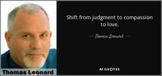 판단에서 연민으로, 사랑으로 전환하십시오. -토마스 레오나드 Compassion, Texts, Finding Yourself, Author, Sayings, Quotes, Quotations, Lyrics