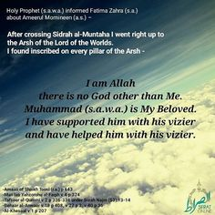 Holy Prophet (s.a.w.a.) informed Fatima Zahra (s.a.) about Ameerul Momineen (a.s.)  After crossing Sidrah al-Muntaha I went right up to the Arsh of the Lord of the Worlds. I found inscribed on every pillar of the Arsh - I am Allah there is no God other than Me. Muhammad (s.a.w.a.) is My Beloved. I have supported him with his vizier and have helped him with his vizier. References - -Amaali of Shaikh Toosi (r.a.) p 643 -Man laa Yahzorohu al-Faqih v 4 p 374 -Tafseer al-Qummi v 2 p 336-338…