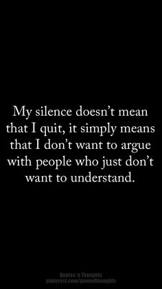 My silence doesn't mean that I quit, it simply means that I don't want to argue with people who just don't want to understand.