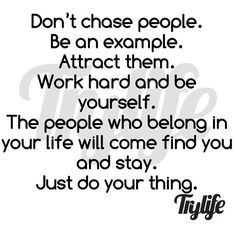 I agree be yourself and work hard and provide value and you will attract the right people into your life...