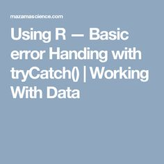 Using R — Basic error Handing with tryCatch() | Working With Data