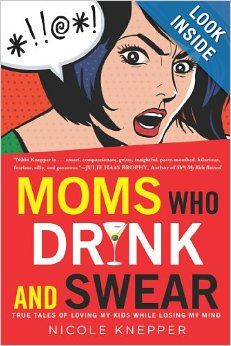 Moms Who Drink and Swear: True Tales of Loving My Kids While Losing My Mind: Nicole Knepper: 9780451418142: Amazon.com: Books Another kindred #mommy spirit