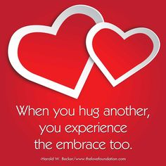 When you hug another, you experience the embrace too.-Harold W. Becker #UnconditionalLove