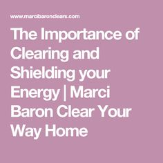 The Importance of Clearing and Shielding your Energy | Marci Baron Clear Your Way Home