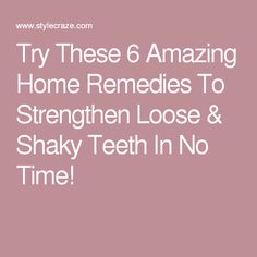Try These 6 Amazing Home Remedies To Strengthen Loose & Shaky Teeth In No Time!