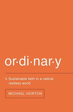 """The Case Against 'Radical' Christianity  Book Review of """"Ordinary: Sustainable Faith in a Radical, Restless World"""" by Michael Horton"""