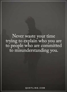 Quotes Never waste your time trying to explain who you are to people who are committed to misunderstanding you.