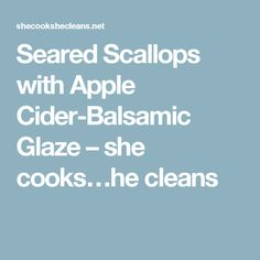 Seared Scallops with Apple Cider-Balsamic Glaze – she cooks…he cleans