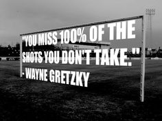"""""""You miss 100% of the shots you don't take."""" --Wayne Gretzky"""
