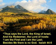"Good Morning from Trinity, Texas Today is Sunday September 28, 2014 Day 271 on the 2014 Journey Make It A Great Day, Everyday! There Is No Other God says the Lord, the King of Israel Today's Scripture:Isaiah 44:6-8 https://www.biblegateway.com/passage/?search=Isaiah+44%3A6-8&version=NKJV ""Thus says the Lord, the King of Israel, And his Redeemer, the Lord of hosts: 'I am the First and I am the Last; Besides Me there is no God. Inspirational Song http://youtu.be/QwlthgMZl9Y"