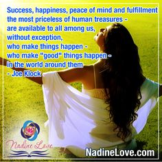 """""""Success, happiness, peace of mind and fulfillment - the most priceless of human treasures - are available to all among us, without exception, who make things happen - who make """"good"""" things happen - in the world around them"""" - Joe Klock  www.NadineLove.com Make It Happen, Things Happen, Good Things, Fulfillment Quotes, Made Goods, Peace Of Mind, Mindfulness, Success, Shit Happens"""