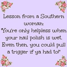 Life lessons from a good southern women. get your nails done and know how to shoot a gun. Southern Humor, Southern Pride, Southern Ladies, Southern Sayings, Southern Comfort, Simply Southern, Southern Charm, Southern Living, Southern Belle Secrets