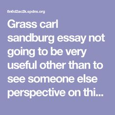Grass carl sandburg essay not going to be very useful other than to see someone else perspective on this poem.