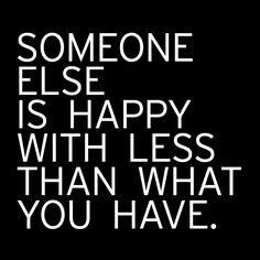 """Someone else is happy with less than what you have."""