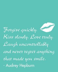 Forgive quickly, kiss slowly, love truly, laugh uncontrollably - Audrey Hepburn inspirational quote.