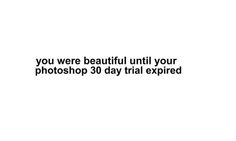 you were beautiful until your photoshop 30-day trial expired.
