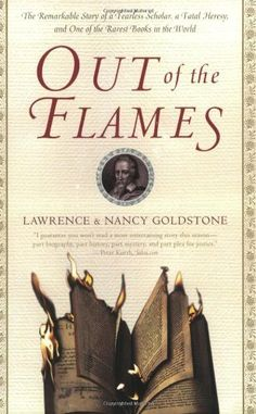 Out of the Flames: The Remarkable Story of a Fearless Scholar, a Fatal Heresy, and One of the Rarest Books in the World by Lawrence Goldstone. Out of the Flames is an extraordinary story providing testament to the power of ideas, the enduring legacy of books, and the triumph of individual courage.