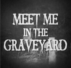 Meet me in the graveyard.