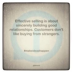 Effective selling is about sincerely building good relationships. Customers don't like buying from strangers. #makeideashappen  http://instagr.am/p/USq_irIEE1/