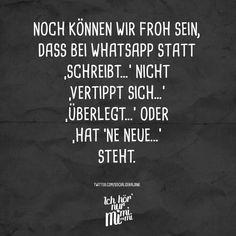 Noch können wir froh sein, dass bei Whatsapp statt 'Schreibt...' nicht 'Vertippt sich...' 'Überlegt...' oder 'Hat 'ne Neue...' steht...