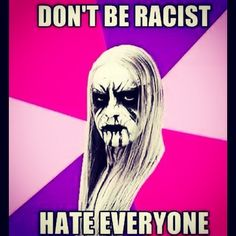 Simple solution if you ask me. Even if I say I like you, chances are I hate you #sorrynotsorry #nodiscriminationhere #blackmetalmeme