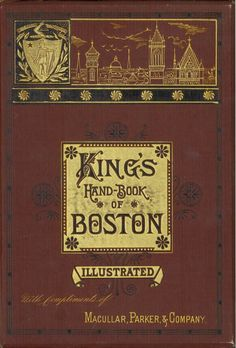 "King's hand-book of Boston. Moses King 1853-1909. Cambridge, Mass., M. King c1878. This ""profusely illustrated"" decorative book takes the reader through the Boston of 1878. Read more about it here: http://library2.binghamton.edu/news/specialcollections/2010/03/03/kings-hand-book-of-boston-is-featured-book-for-march-2010/"