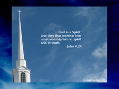God is a Spirit; and they that worship Him must worship Him in spirit and in truth. John 4:24