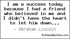 """I am a success today because I had a friend who believed in me and I didn't have the heart to let him down…"" Abraham Lincoln"