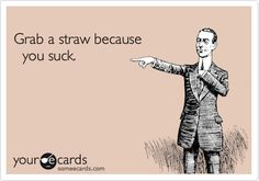 Grab a straw because you suck. | Thinking Of You Ecard | someecards.com