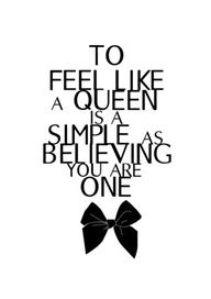 To feel like a queen is as simple as believing  you are one