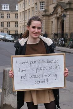 I need feminism because when I'm pissed off it's not because I'm on my period