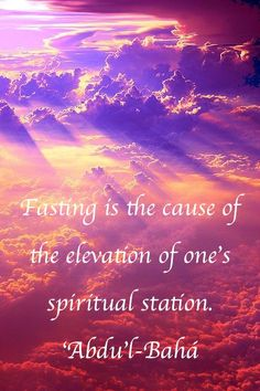 Fasting is the cause of the elevation of one's spiritual station. 'Abdu'l-Bahá