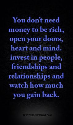 You don't need money to be rich, open your doors, heart and mind. invest in people, friendships and relationships and watch how much you gain back.