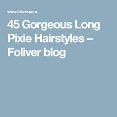 45 Gorgeous Long Pixie Hairstyles – Foliver blog