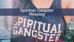"Spiritual Gangster Meaning – Recently the term of ""Spiritual Gangster"" or became very popular. Many spiritual people self identify as spiritual gangsters."