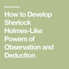 How to Develop Sherlock Holmes-Like Powers of Observation and Deduction