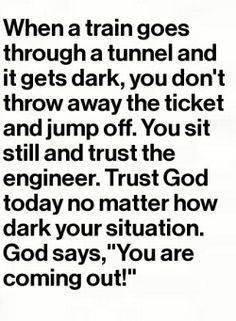 """""""When a train goes through a tunnel and it gets dark, you don't throw away the ticket and jump off. You sit still and trust the engineer. Trust God today no matter how dark your situation. God says, """"You are coming out! Faith Quotes, Bible Quotes, Me Quotes, Quote Life, The Words, Quotes About God, Quotes To Live By, All That Matters, After Life"""