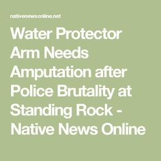 Water Protector Arm Needs Amputation after Police Brutality at Standing Rock - Native News Online