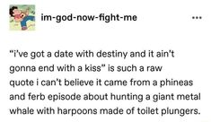 """Im-god-now-fight-me """"i've got a date with destiny and it ain't gonna end with a kiss"""" is such a raw quote i can't believe it came from a phineas and ferb episode about hunting a giant metal whale with harpoons made of toilet plungers. – popular memes on the site ifunny.co Me Quotes, Funny Quotes, Funny Memes, Jokes, Stupid Funny, Haha Funny, Hilarious, Funny Stuff, Writing Prompts"""