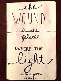 The wound is the place where the light enters you ~ Rumi