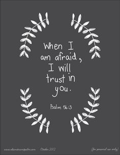 """When I am afraid, I will put my trust in You. In God, whose word I praise, In God I have put my trust; I shall not be afraid. What can mere man do to me?"" Psalm 56:3-4, (NASB). Cross references: Psalm 56:3 : Ps 55:4, 5 Psalm 56:3 : Ps 11:1 Psalm 56:4 : Ps 56:10, 11 Psalm 56:4 : Ps 118:6; Heb 13:6"