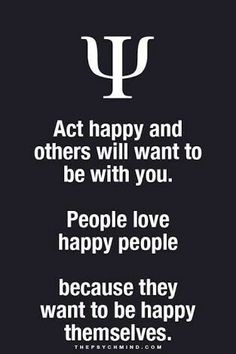 act happy and others will want to be with you. people love happy people because they want to be happy themselves.