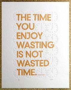 O tempo que você perde se divertindo não é tempo perdido.