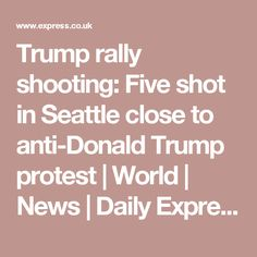 Trump rally shooting: Five shot in Seattle close to anti-Donald Trump protest | World | News | Daily Express