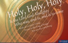 Holy, Holy, Holy  Is the Lord God Almighty  Who was, and is, and is to come…